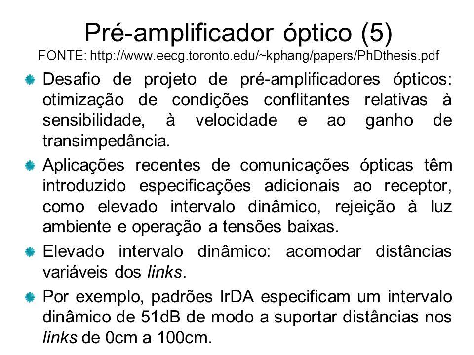 Pré-amplificador óptico (5) FONTE: http://www.eecg.toronto.edu/~kphang/papers/PhDthesis.pdf Desafio de projeto de pré-amplificadores ópticos: otimização de condições conflitantes relativas à sensibilidade, à velocidade e ao ganho de transimpedância.