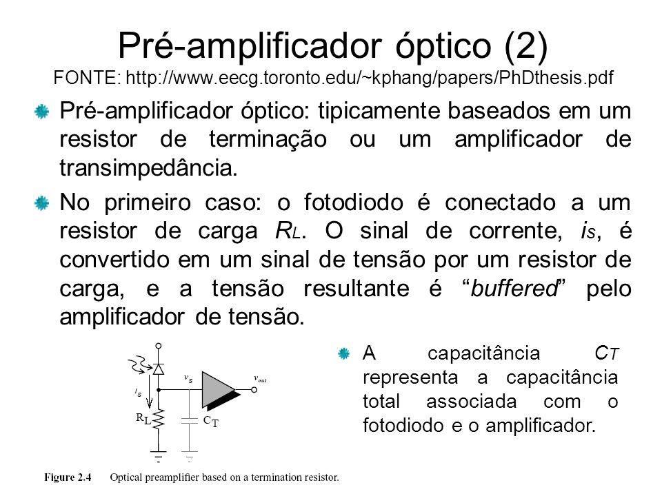 Pré-amplificador óptico (2) FONTE: http://www.eecg.toronto.edu/~kphang/papers/PhDthesis.pdf Pré-amplificador óptico: tipicamente baseados em um resistor de terminação ou um amplificador de transimpedância.