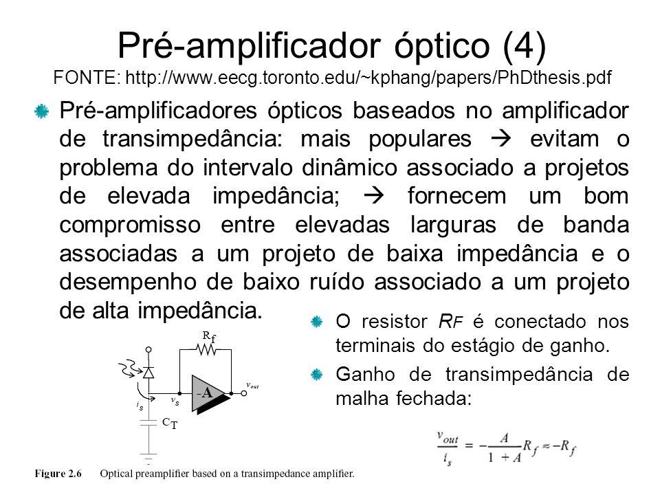 Pré-amplificador óptico (4) FONTE: http://www.eecg.toronto.edu/~kphang/papers/PhDthesis.pdf Pré-amplificadores ópticos baseados no amplificador de transimpedância: mais populares evitam o problema do intervalo dinâmico associado a projetos de elevada impedância; fornecem um bom compromisso entre elevadas larguras de banda associadas a um projeto de baixa impedância e o desempenho de baixo ruído associado a um projeto de alta impedância.
