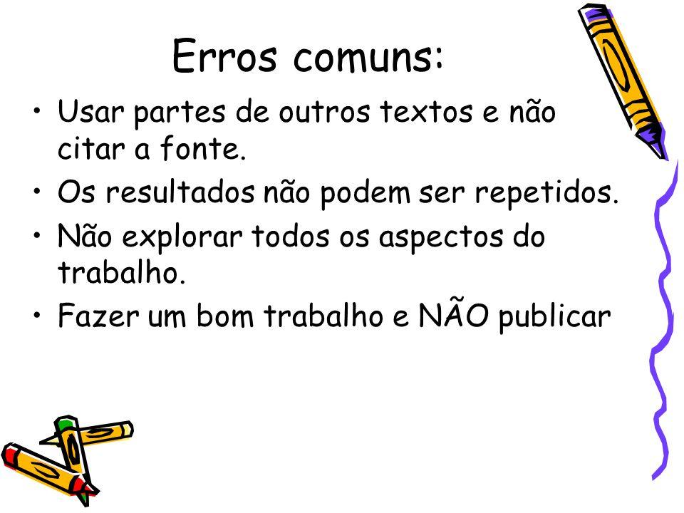 Erros comuns: Usar partes de outros textos e não citar a fonte. Os resultados não podem ser repetidos. Não explorar todos os aspectos do trabalho. Faz