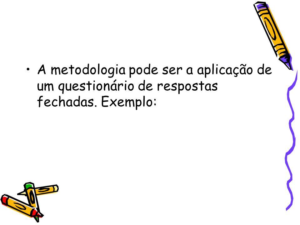 A metodologia pode ser a aplicação de um questionário de respostas fechadas. Exemplo: