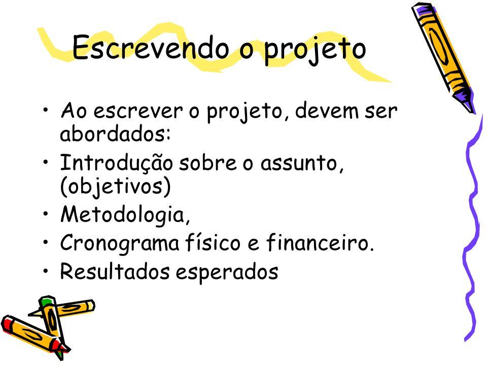Escrevendo o projeto Ao escrever o projeto, devem ser abordados: Introdução sobre o assunto, (objetivos) Metodologia, Cronograma físico e financeiro.