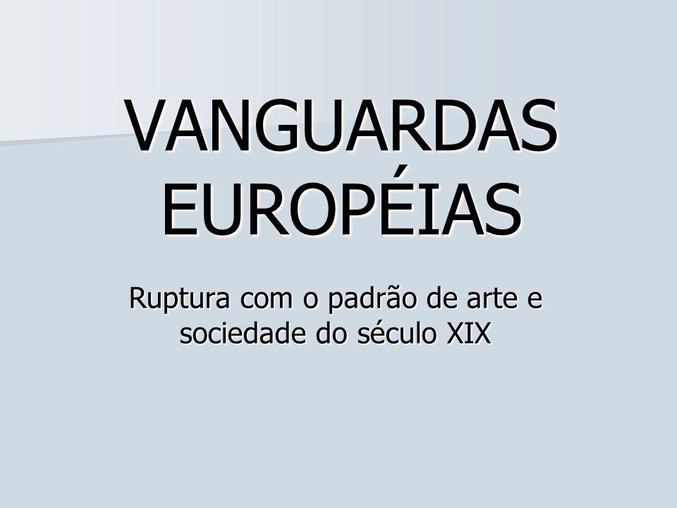 VANGUARDAS EUROPÉIAS Ruptura com o padrão de arte e sociedade do século XIX