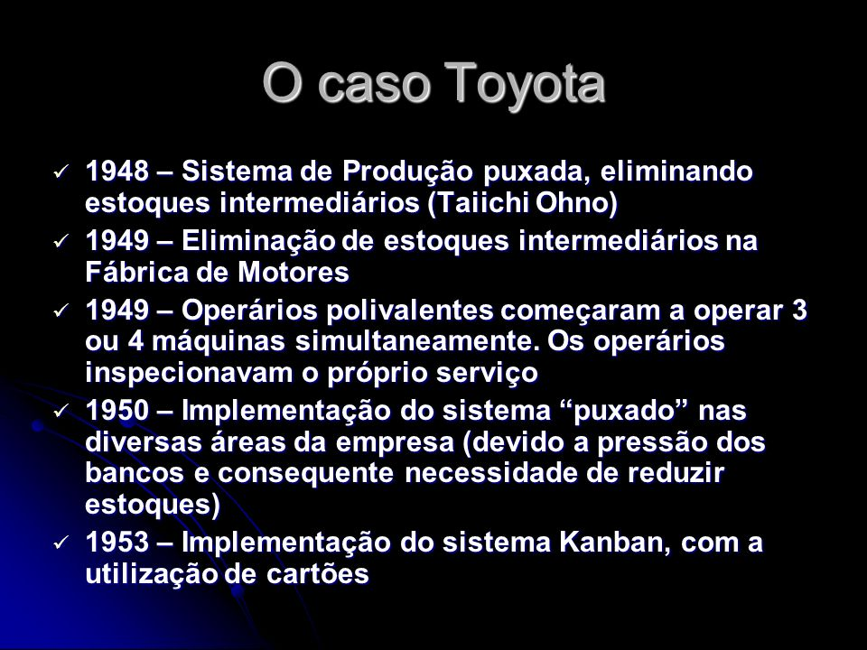 O caso Toyota 1948 – Sistema de Produção puxada, eliminando estoques intermediários (Taiichi Ohno) 1948 – Sistema de Produção puxada, eliminando estoques intermediários (Taiichi Ohno) 1949 – Eliminação de estoques intermediários na Fábrica de Motores 1949 – Eliminação de estoques intermediários na Fábrica de Motores 1949 – Operários polivalentes começaram a operar 3 ou 4 máquinas simultaneamente.