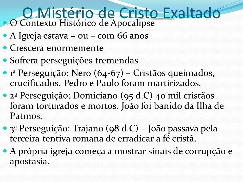 O Mistério de Cristo Exaltado O Contexto Histórico de Apocalipse A Igreja estava + ou – com 66 anos Crescera enormemente Sofrera perseguições tremenda
