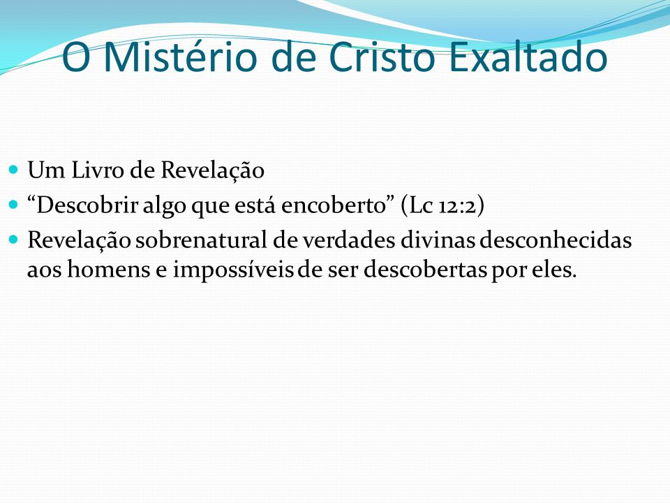 O Mistério de Cristo Exaltado Um Livro de Revelação Descobrir algo que está encoberto (Lc 12:2) Revelação sobrenatural de verdades divinas desconhecid