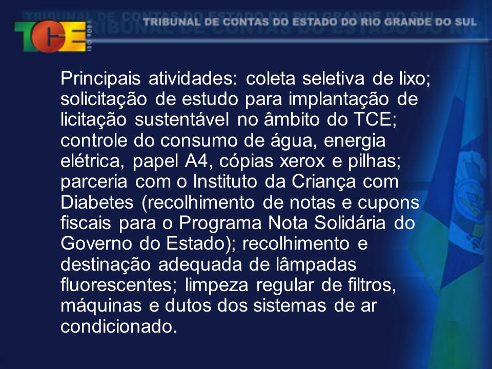 Principais atividades: coleta seletiva de lixo; solicitação de estudo para implantação de licitação sustentável no âmbito do TCE; controle do consumo