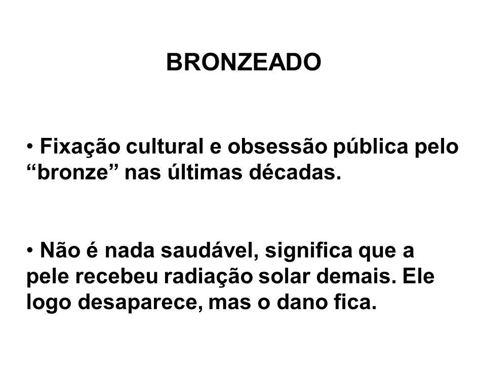 BRONZEADO Fixação cultural e obsessão pública pelo bronze nas últimas décadas. Não é nada saudável, significa que a pele recebeu radiação solar demais