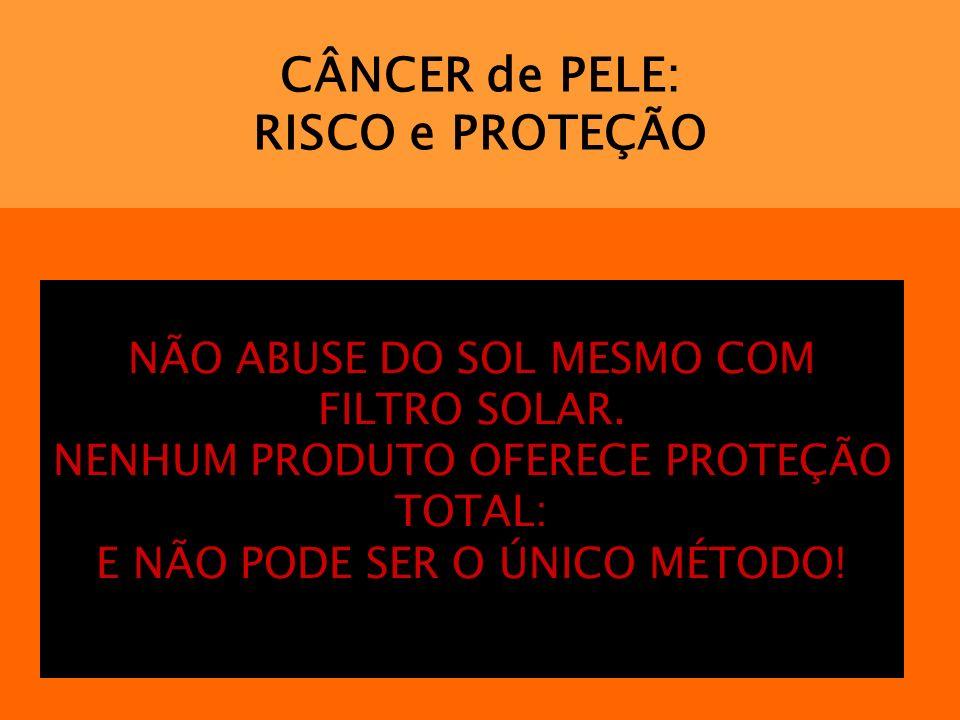 CÂNCER de PELE: RISCO e PROTEÇÃO NÃO ABUSE DO SOL MESMO COM FILTRO SOLAR. NENHUM PRODUTO OFERECE PROTEÇÃO TOTAL: E NÃO PODE SER O ÚNICO MÉTODO!