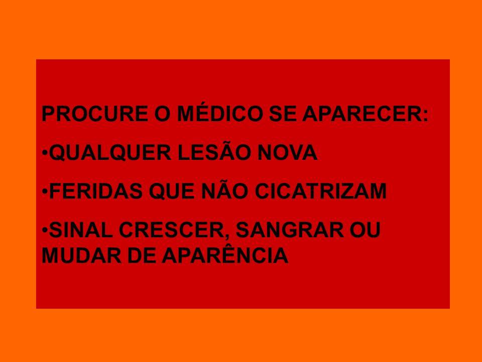 PROCURE O MÉDICO SE APARECER: QUALQUER LESÃO NOVA FERIDAS QUE NÃO CICATRIZAM SINAL CRESCER, SANGRAR OU MUDAR DE APARÊNCIA