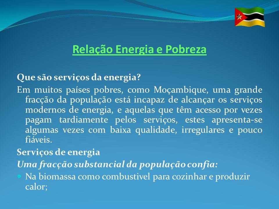 Relação Energia e Pobreza Que são serviços da energia? Em muitos países pobres, como Moçambique, uma grande fracção da população está incapaz de alcan