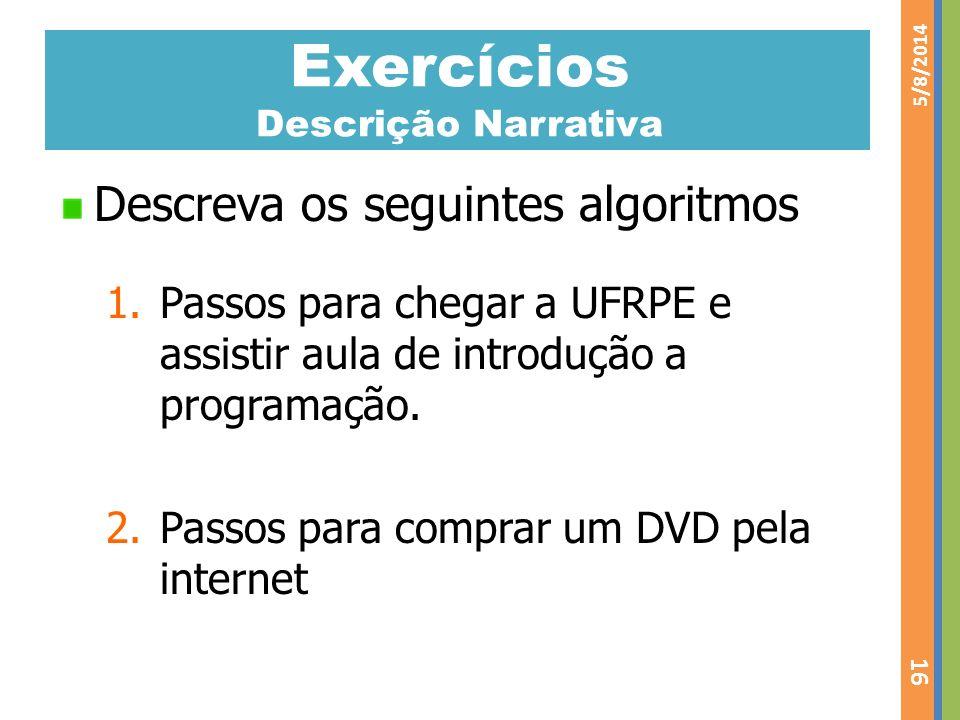 Exercícios Descrição Narrativa Descreva os seguintes algoritmos 1.Passos para chegar a UFRPE e assistir aula de introdução a programação. 2.Passos par