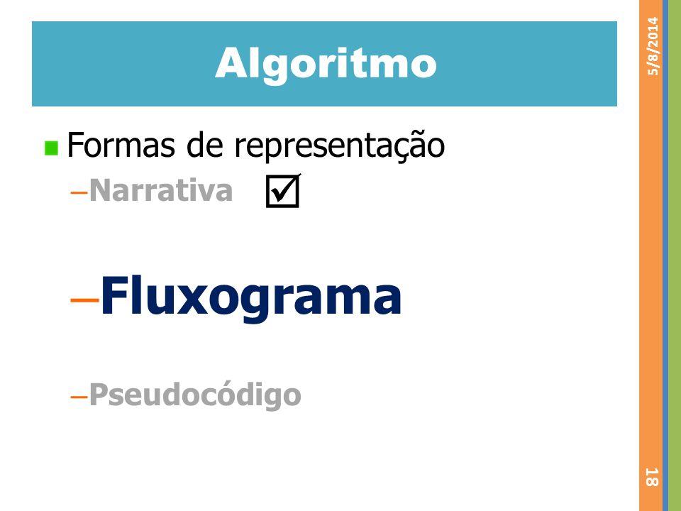 Algoritmo Formas de representação – Narrativa – Fluxograma – Pseudocódigo 5/8/2014 18