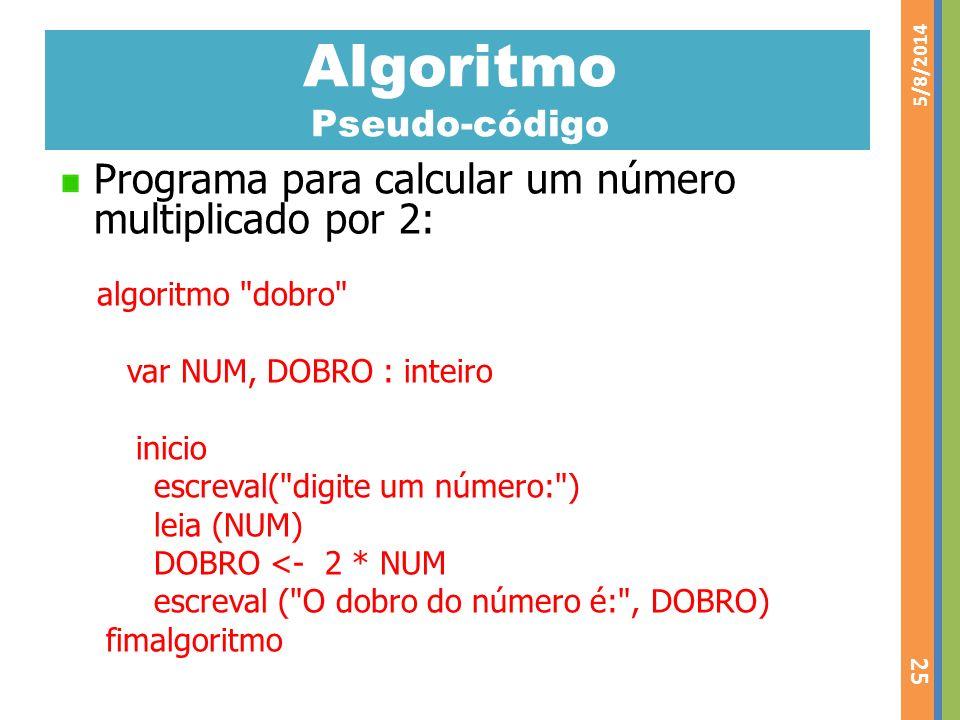 Algoritmo Pseudo-código Programa para calcular um número multiplicado por 2: algoritmo