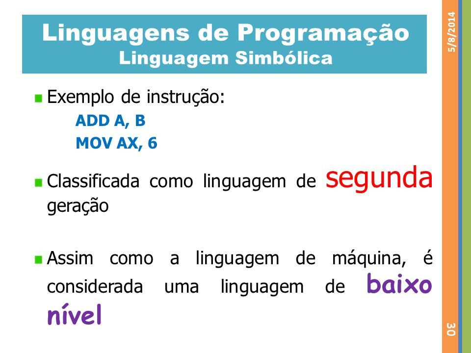 Linguagens de Programação Linguagem Simbólica Exemplo de instrução: ADD A, B MOV AX, 6 Classificada como linguagem de segunda geração Assim como a lin