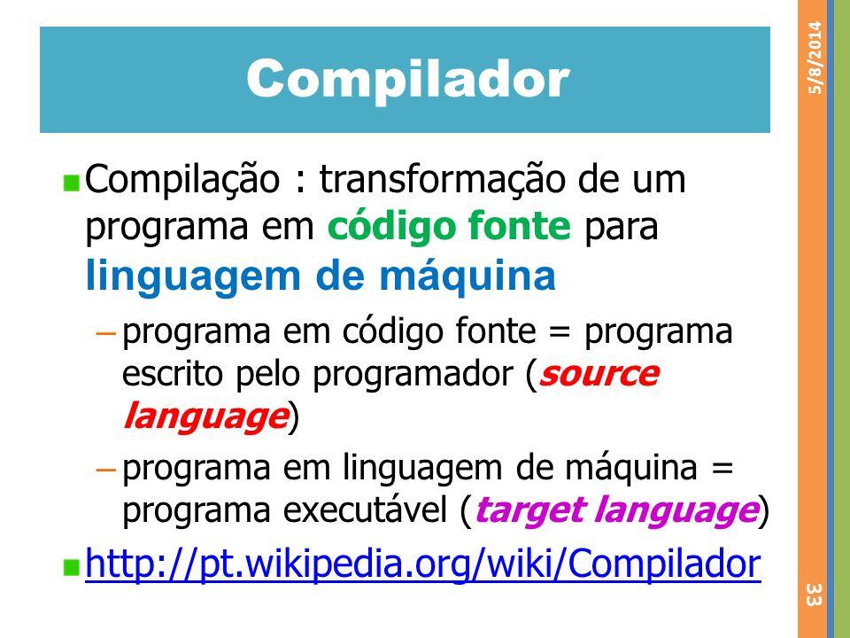 Compilador Compilação : transformação de um programa em código fonte para linguagem de máquina – programa em código fonte = programa escrito pelo prog