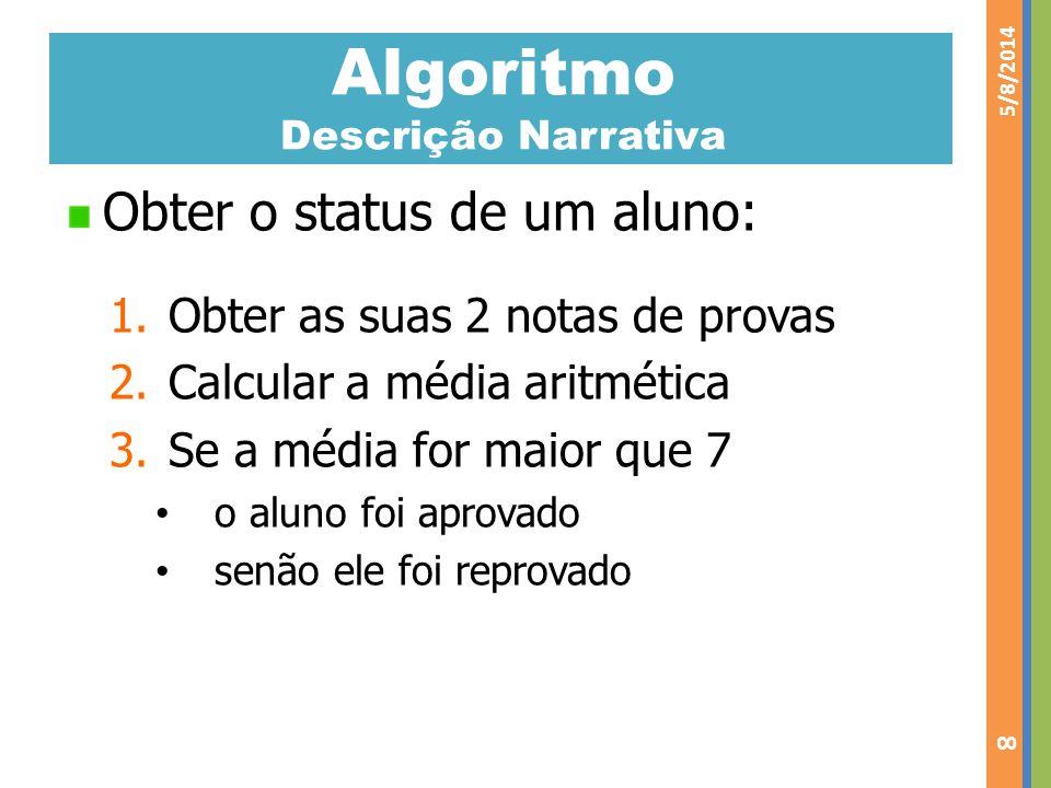 Algoritmo Descrição Narrativa Obter o status de um aluno: 1.Obter as suas 2 notas de provas 2.Calcular a média aritmética 3.Se a média for maior que 7
