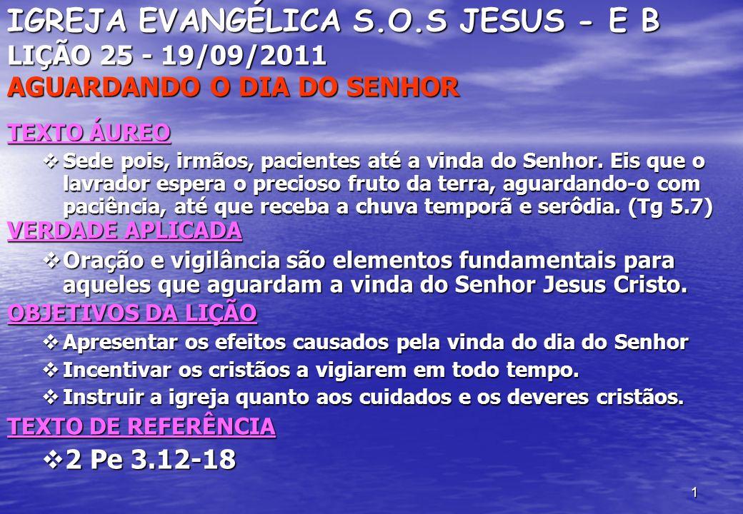 1 IGREJA EVANGÉLICA S.O.S JESUS - E B LIÇÃO 25 - 19/09/2011 AGUARDANDO O DIA DO SENHOR TEXTO ÁUREO Sede pois, irmãos, pacientes até a vinda do Senhor.
