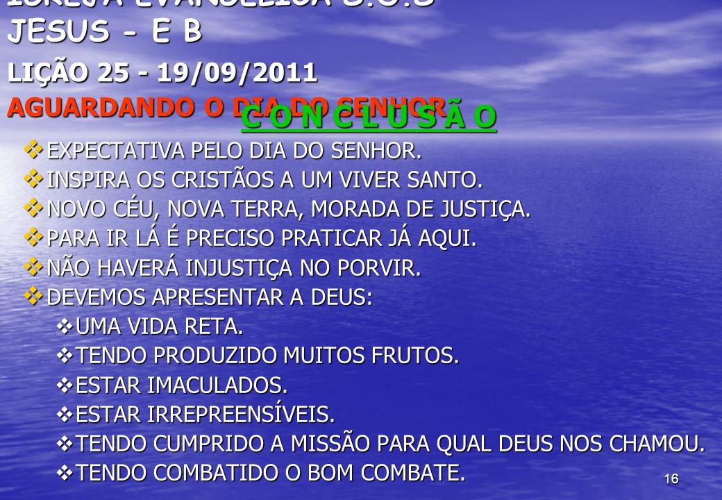 16 IGREJA EVANGÉLICA S.O.S JESUS - E B LIÇÃO 25 - 19/09/2011 AGUARDANDO O DIA DO SENHOR C O N C L U S Ã O EXPECTATIVA PELO DIA DO SENHOR. EXPECTATIVA