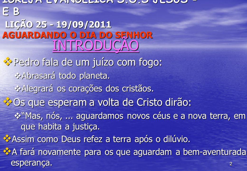 2 IGREJA EVANGÉLICA S.O.S JESUS - E B LIÇÃO 25 - 19/09/2011 AGUARDANDO O DIA DO SENHOR INTRODUÇÃO INTRODUÇÃO Pedro fala de um juízo com fogo: Pedro fala de um juízo com fogo: Abrasará todo planeta.