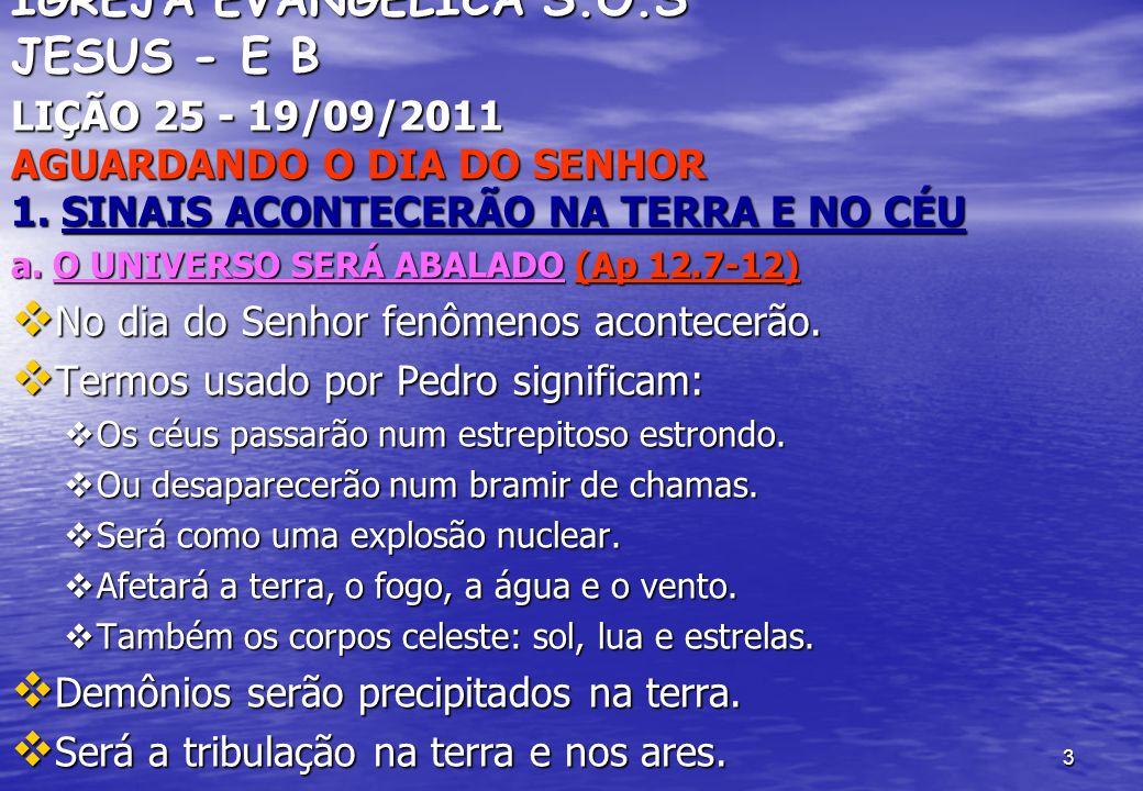 3 IGREJA EVANGÉLICA S.O.S JESUS - E B LIÇÃO 25 - 19/09/2011 AGUARDANDO O DIA DO SENHOR 1. SINAIS ACONTECERÃO NA TERRA E NO CÉU a. O UNIVERSO SERÁ ABAL