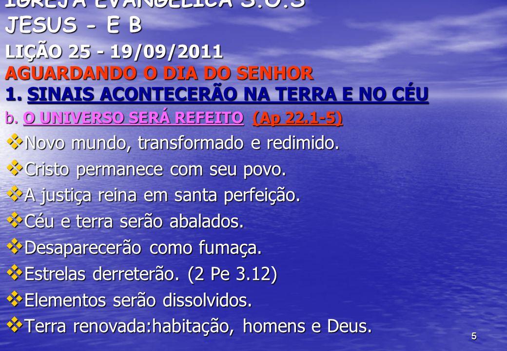 5 IGREJA EVANGÉLICA S.O.S JESUS - E B LIÇÃO 25 - 19/09/2011 AGUARDANDO O DIA DO SENHOR 1. SINAIS ACONTECERÃO NA TERRA E NO CÉU b. O UNIVERSO SERÁ REFE