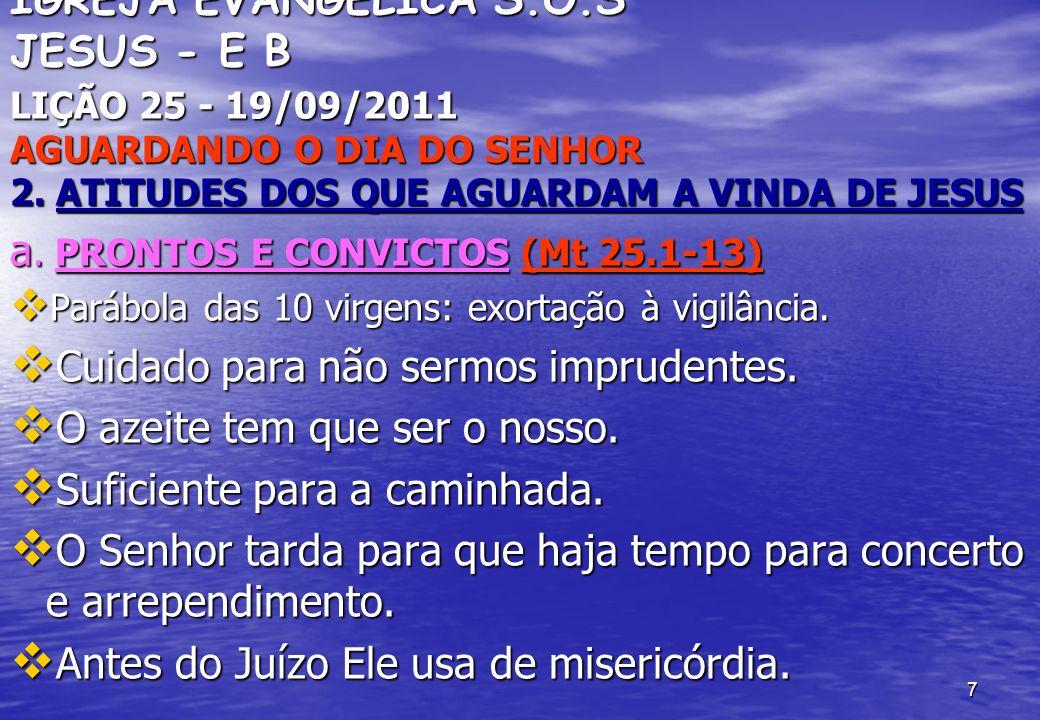 7 IGREJA EVANGÉLICA S.O.S JESUS - E B LIÇÃO 25 - 19/09/2011 AGUARDANDO O DIA DO SENHOR 2. ATITUDES DOS QUE AGUARDAM A VINDA DE JESUS a. PRONTOS E CONV