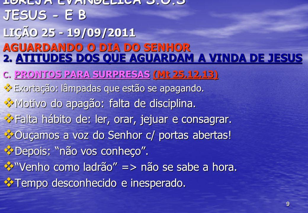 9 IGREJA EVANGÉLICA S.O.S JESUS - E B LIÇÃO 25 - 19/09/2011 AGUARDANDO O DIA DO SENHOR 2. ATITUDES DOS QUE AGUARDAM A VINDA DE JESUS c. PRONTOS PARA S