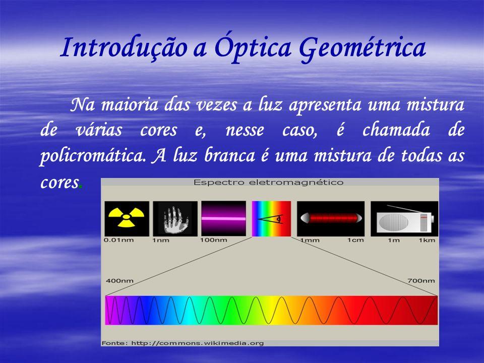 Introdução a Óptica Geométrica Na maioria das vezes a luz apresenta uma mistura de várias cores e, nesse caso, é chamada de policromática. A luz branc