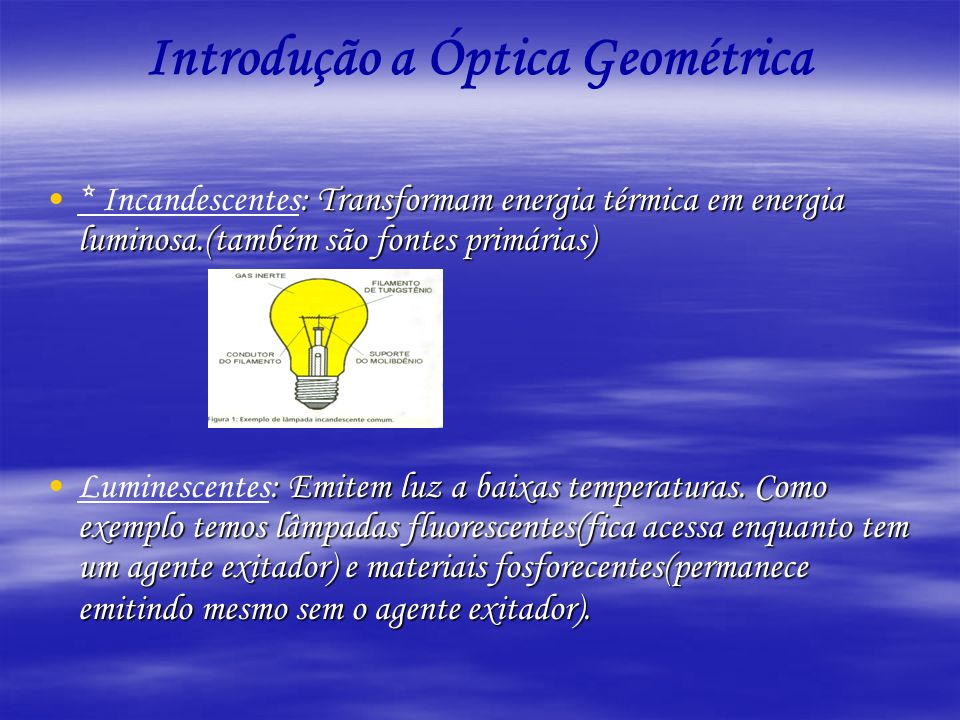 Introdução a Óptica Geométrica : Transformam energia térmica em energia luminosa.(também são fontes primárias)* Incandescentes: Transformam energia té