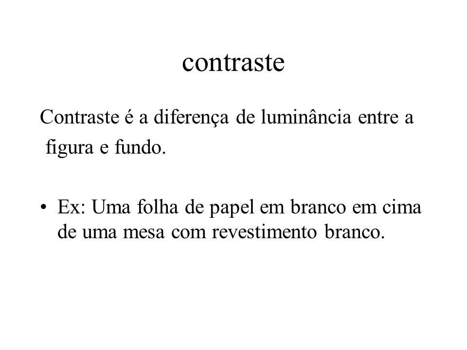 contraste Contraste é a diferença de luminância entre a figura e fundo. Ex: Uma folha de papel em branco em cima de uma mesa com revestimento branco.