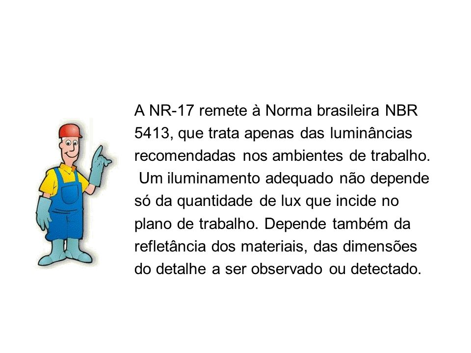 A NR-17 remete à Norma brasileira NBR 5413, que trata apenas das luminâncias recomendadas nos ambientes de trabalho. Um iluminamento adequado não depe