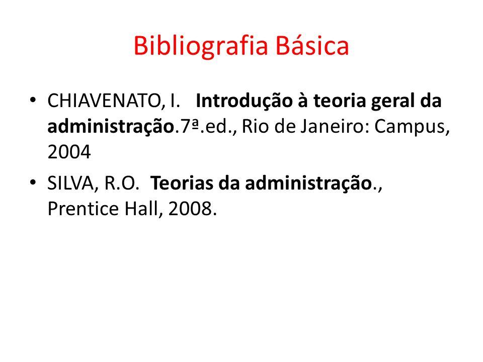 Bibliografia Básica CHIAVENATO, I. Introdução à teoria geral da administração.7ª.ed., Rio de Janeiro: Campus, 2004 SILVA, R.O. Teorias da administraçã