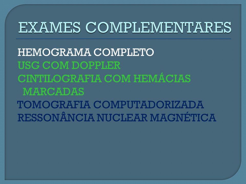 HEMOGRAMA COMPLETO USG COM DOPPLER CINTILOGRAFIA COM HEMÁCIAS MARCADAS TOMOGRAFIA COMPUTADORIZADA RESSONÂNCIA NUCLEAR MAGNÉTICA