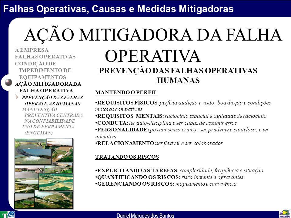 Falhas Operativas, Causas e Medidas Mitigadoras Daniel Marques dos Santos A EMPRESA FALHAS OPERATIVAS CONDIÇÃO DE IMPEDIMENTO DE EQUIPAMENTOS AÇÃO MITIGADORA DA FALHA OPERATIVA PREVENÇÃO DAS FALHAS OPERATIVAS HUMANAS MANUTENÇÃO PREVENTIVA CENTRADA NA CONFIABILIDADE USO DE FERRAMENTA (ENGEMAN) AÇÃO MITIGADORA DA FALHA OPERATIVA MANTENDO O PERFIL REQUISITOS FÍSICOS: perfeita audição e visão; boa dicção e condições motoras compatíveis REQUISITOS MENTAIS: raciocínio espacial e agilidade de raciocínio CONDUTA: ter auto-disciplina e ser capaz de assumir erros PERSONALIDADE: possuir senso crítico; ser prudente e cauteloso; e ter iniciativa RELACIONAMENTO:ser flexível e ser colaborador TRATANDO OS RISCOS EXPLICITANDO AS TAREFAS: complexidade; frequência e situação QUANTIFICANDO OS RISCOS: risco inerente e agravantes GERENCIANDO OS RISCOS: mapeamento e convivência PREVENÇÃO DAS FALHAS OPERATIVAS HUMANAS