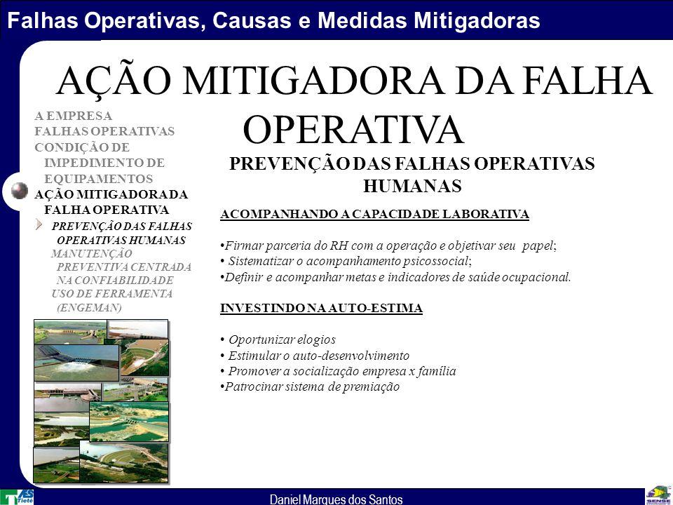 Falhas Operativas, Causas e Medidas Mitigadoras Daniel Marques dos Santos A EMPRESA FALHAS OPERATIVAS CONDIÇÃO DE IMPEDIMENTO DE EQUIPAMENTOS AÇÃO MITIGADORA DA FALHA OPERATIVA PREVENÇÃO DAS FALHAS OPERATIVAS HUMANAS MANUTENÇÃO PREVENTIVA CENTRADA NA CONFIABILIDADE USO DE FERRAMENTA (ENGEMAN) AÇÃO MITIGADORA DA FALHA OPERATIVA ACOMPANHANDO A CAPACIDADE LABORATIVA Firmar parceria do RH com a operação e objetivar seu papel; Sistematizar o acompanhamento psicossocial; Definir e acompanhar metas e indicadores de saúde ocupacional.