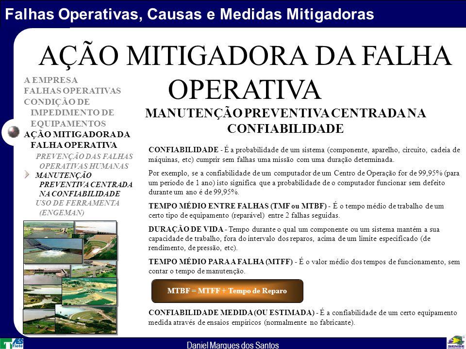 Falhas Operativas, Causas e Medidas Mitigadoras Daniel Marques dos Santos A EMPRESA FALHAS OPERATIVAS CONDIÇÃO DE IMPEDIMENTO DE EQUIPAMENTOS AÇÃO MITIGADORA DA FALHA OPERATIVA PREVENÇÃO DAS FALHAS OPERATIVAS HUMANAS MANUTENÇÃO PREVENTIVA CENTRADA NA CONFIABILIDADE USO DE FERRAMENTA (ENGEMAN) AÇÃO MITIGADORA DA FALHA OPERATIVA CONFIABILIDADE - É a probabilidade de um sistema (componente, aparelho, circuito, cadeia de máquinas, etc) cumprir sem falhas uma missão com uma duração determinada.
