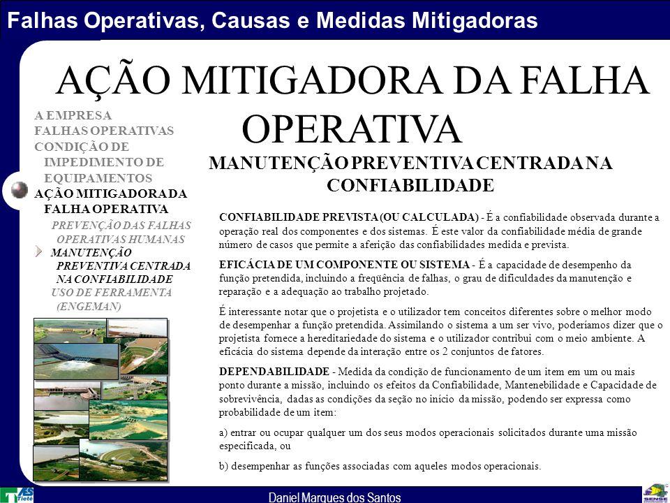 Falhas Operativas, Causas e Medidas Mitigadoras Daniel Marques dos Santos A EMPRESA FALHAS OPERATIVAS CONDIÇÃO DE IMPEDIMENTO DE EQUIPAMENTOS AÇÃO MITIGADORA DA FALHA OPERATIVA PREVENÇÃO DAS FALHAS OPERATIVAS HUMANAS MANUTENÇÃO PREVENTIVA CENTRADA NA CONFIABILIDADE USO DE FERRAMENTA (ENGEMAN) AÇÃO MITIGADORA DA FALHA OPERATIVA CONFIABILIDADE PREVISTA (OU CALCULADA) - É a confiabilidade observada durante a operação real dos componentes e dos sistemas.