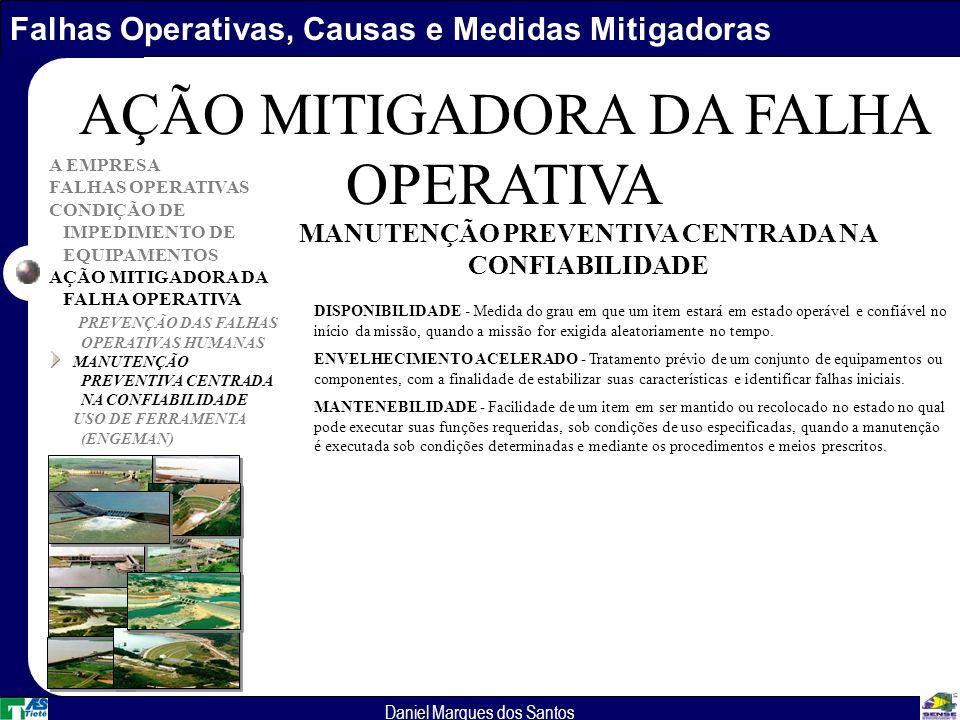 Falhas Operativas, Causas e Medidas Mitigadoras Daniel Marques dos Santos A EMPRESA FALHAS OPERATIVAS CONDIÇÃO DE IMPEDIMENTO DE EQUIPAMENTOS AÇÃO MITIGADORA DA FALHA OPERATIVA PREVENÇÃO DAS FALHAS OPERATIVAS HUMANAS MANUTENÇÃO PREVENTIVA CENTRADA NA CONFIABILIDADE USO DE FERRAMENTA (ENGEMAN) AÇÃO MITIGADORA DA FALHA OPERATIVA DISPONIBILIDADE - Medida do grau em que um item estará em estado operável e confiável no início da missão, quando a missão for exigida aleatoriamente no tempo.