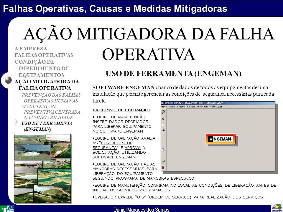 Falhas Operativas, Causas e Medidas Mitigadoras Daniel Marques dos Santos A EMPRESA FALHAS OPERATIVAS CONDIÇÃO DE IMPEDIMENTO DE EQUIPAMENTOS AÇÃO MITIGADORA DA FALHA OPERATIVA PREVENÇÃO DAS FALHAS OPERATIVAS HUMANAS MANUTENÇÃO PREVENTIVA CENTRADA NA CONFIABILIDADE USO DE FERRAMENTA (ENGEMAN) AÇÃO MITIGADORA DA FALHA OPERATIVA SOFTWARE ENGEMAN : banco de dados de todos os equipamentos de uma instalação que permite gerenciar as condições de segurança necessárias para cada tarefa USO DE FERRAMENTA (ENGEMAN) PROCESSO DE LIBERAÇÃO EQUIPE DE MANUTENÇÃO INSERE DADOS DESEJADOS PARA LIBERAR EQUIPAMENTO NO SOFTWARE ENGEMAN EQUIPE DE OPERAÇÃO AVALIA AS CONDIÇÕES DE SEGURANÇA E APROVA A SOLICITAÇÃO UTILIZANDO SOFTWARE ENGEMAN EQUIPE DE OPERAÇÃO FAZ AS MANOBRAS NECESSÁRIAS PARA LIBERAÇÃO DO EQUIPAMENTO SEGUINDO PROGRAMA DE MANOBRAS ESPECÍFICO.