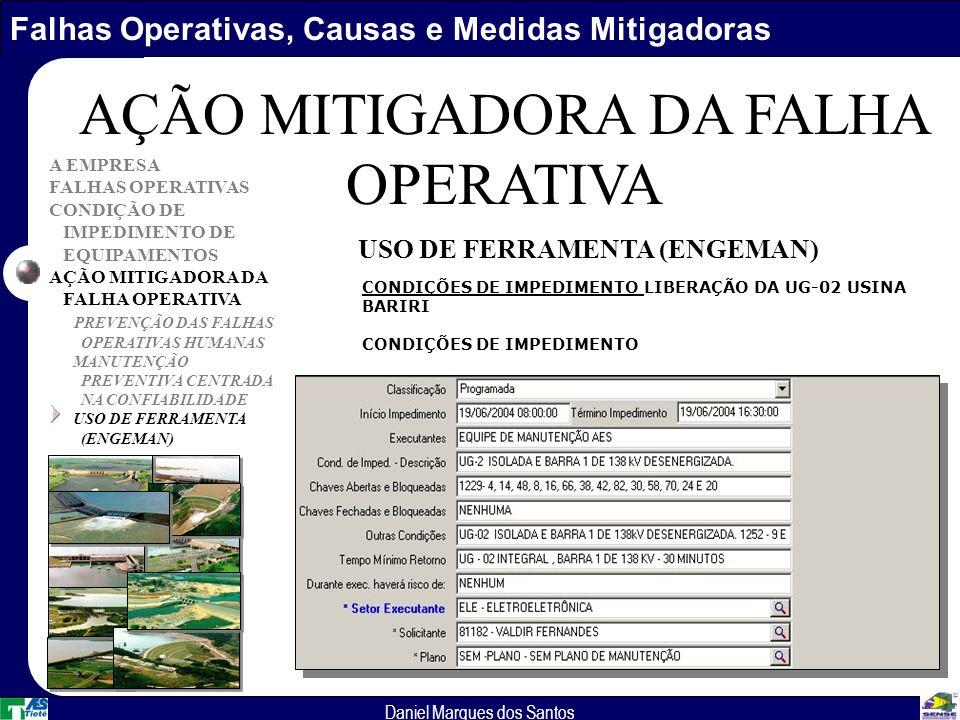Falhas Operativas, Causas e Medidas Mitigadoras Daniel Marques dos Santos A EMPRESA FALHAS OPERATIVAS CONDIÇÃO DE IMPEDIMENTO DE EQUIPAMENTOS AÇÃO MITIGADORA DA FALHA OPERATIVA PREVENÇÃO DAS FALHAS OPERATIVAS HUMANAS MANUTENÇÃO PREVENTIVA CENTRADA NA CONFIABILIDADE USO DE FERRAMENTA (ENGEMAN) AÇÃO MITIGADORA DA FALHA OPERATIVA USO DE FERRAMENTA (ENGEMAN) CONDIÇÕES DE IMPEDIMENTO LIBERAÇÃO DA UG-02 USINA BARIRI CONDIÇÕES DE IMPEDIMENTO