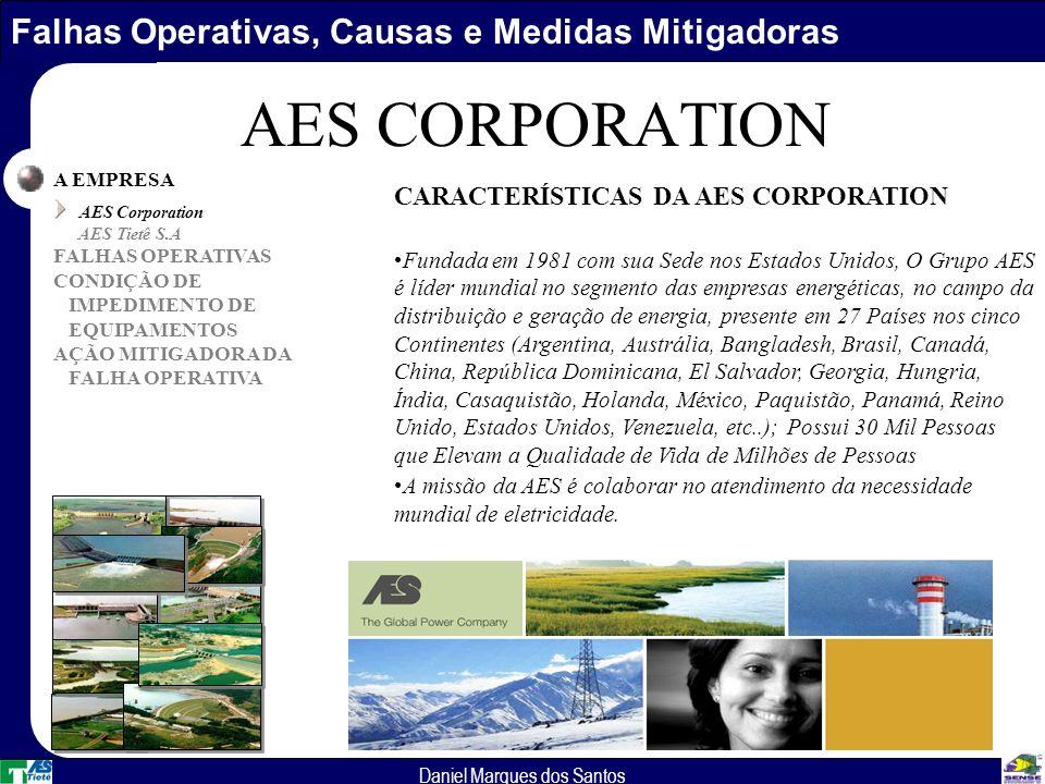 Falhas Operativas, Causas e Medidas Mitigadoras Daniel Marques dos Santos AES CORPORATION A EMPRESA AES Corporation AES Tietê S.A FALHAS OPERATIVAS CONDIÇÃO DE IMPEDIMENTO DE EQUIPAMENTOS AÇÃO MITIGADORA DA FALHA OPERATIVA CARACTERÍSTICAS DA AES CORPORATION Fundada em 1981 com sua Sede nos Estados Unidos, O Grupo AES é líder mundial no segmento das empresas energéticas, no campo da distribuição e geração de energia, presente em 27 Países nos cinco Continentes (Argentina, Austrália, Bangladesh, Brasil, Canadá, China, República Dominicana, El Salvador, Georgia, Hungria, Índia, Casaquistão, Holanda, México, Paquistão, Panamá, Reino Unido, Estados Unidos, Venezuela, etc..); Possui 30 Mil Pessoas que Elevam a Qualidade de Vida de Milhões de Pessoas A missão da AES é colaborar no atendimento da necessidade mundial de eletricidade.