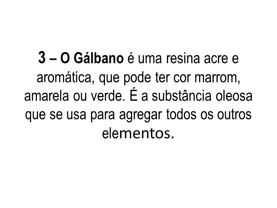 3 – O Gálbano é uma resina acre e aromática, que pode ter cor marrom, amarela ou verde. É a substância oleosa que se usa para agregar todos os outros