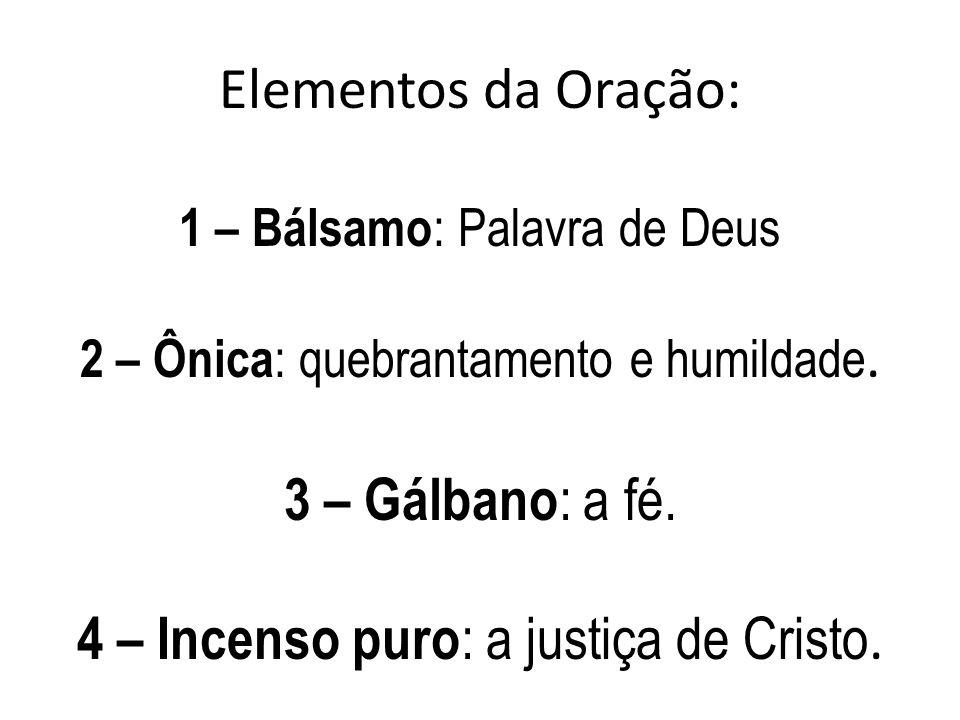 Elementos da Oração: 1 – Bálsamo : Palavra de Deus 2 – Ônica : quebrantamento e humildade. 3 – Gálbano : a fé. 4 – Incenso puro : a justiça de Cristo.