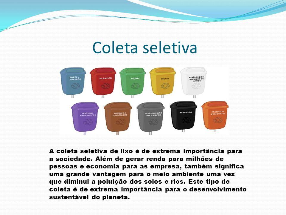 Coleta seletiva A coleta seletiva de lixo é de extrema importância para a sociedade. Além de gerar renda para milhões de pessoas e economia para as em