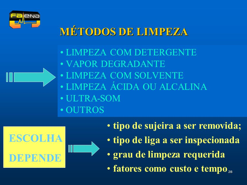 28 MÉTODOS DE LIMPEZA LIMPEZA COM DETERGENTE VAPOR DEGRADANTE LIMPEZA COM SOLVENTE LIMPEZA ÁCIDA OU ALCALINA ULTRA-SOM OUTROS ESCOLHA DEPENDE tipo de sujeira a ser removida; tipo de liga a ser inspecionada grau de limpeza requerida fatores como custo e tempo