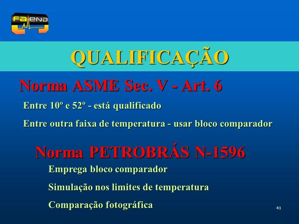 41 QUALIFICAÇÃO Norma ASME Sec. V - Art. 6 Norma PETROBRÁS N-1596 Entre 10º e 52º - está qualificado Entre outra faixa de temperatura - usar bloco com