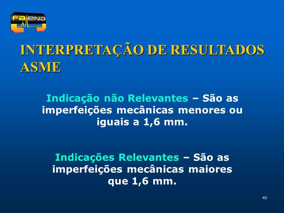 42 INTERPRETAÇÃO DE RESULTADOS ASME Indicação não Relevantes – São as imperfeições mecânicas menores ou iguais a 1,6 mm. Indicações Relevantes – São a
