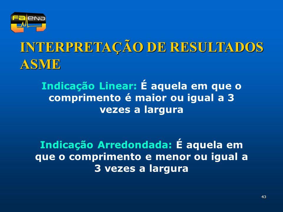 43 INTERPRETAÇÃO DE RESULTADOS ASME Indicação Linear: É aquela em que o comprimento é maior ou igual a 3 vezes a largura Indicação Arredondada: É aque