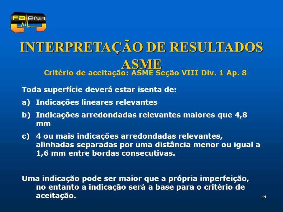 44 INTERPRETAÇÃO DE RESULTADOS ASME Critério de aceitação: ASME Seção VIII Div. 1 Ap. 8 Toda superfície deverá estar isenta de: a)Indicações lineares